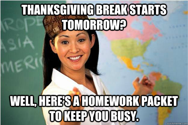 thanksgiving break starts tomorrow well heres a homework  - Scumbag Teacher