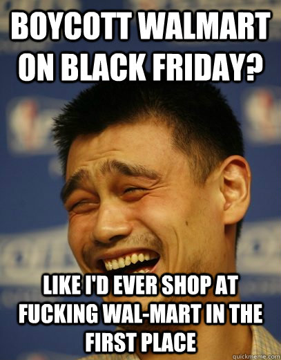 boycott walmart on black friday like id ever shop at fucki - Yao Ming