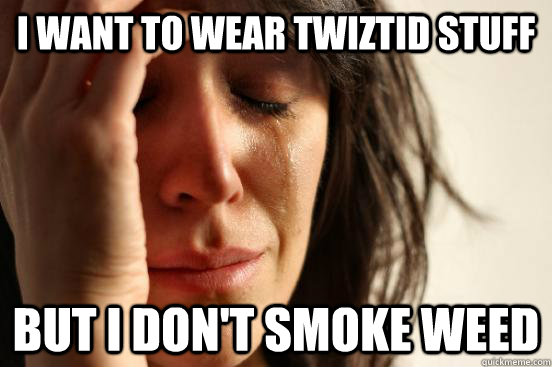 i want to wear twiztid stuff but i dont smoke weed - First World Problems