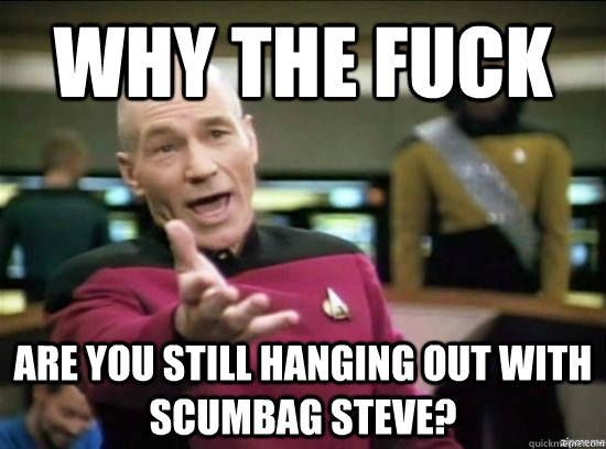 why the fuck are you still hanging out with scumbag steve - Annoyed Picard HD
