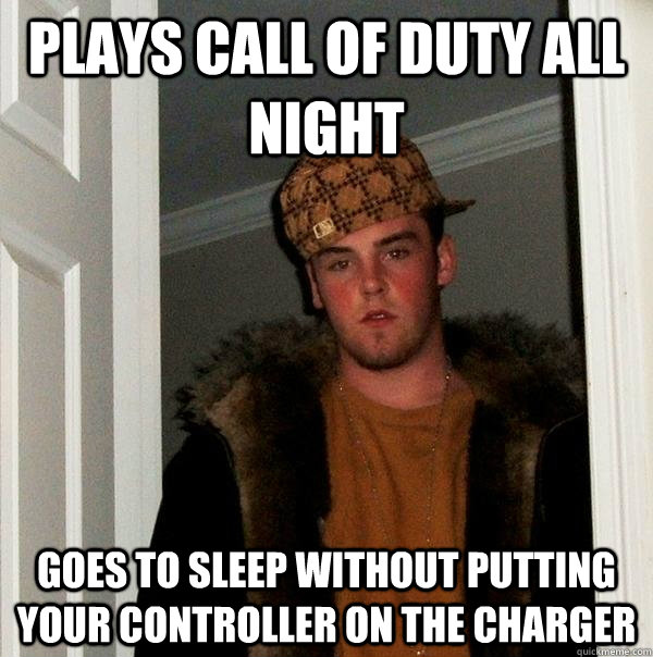 plays call of duty all night goes to sleep without putting y - Scumbag Steve