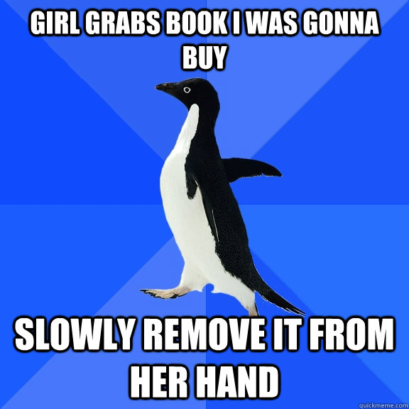 girl grabs book i was gonna buy slowly remove it from her ha - Socially Awkward Penguin