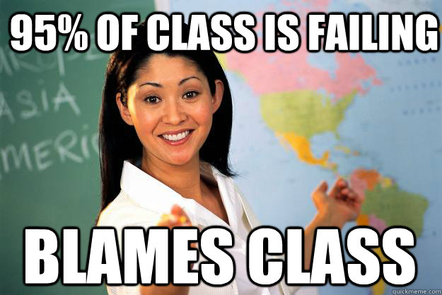 95 of class is failing blames class - Unhelpful High School Teacher