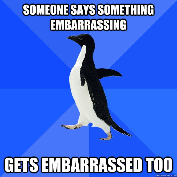 someone says something embarrassing gets embarrassed too - Socially Awkward Penguin