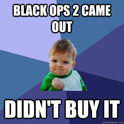 black ops 2 came out didnt buy it - Success Kid
