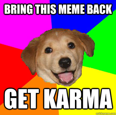 bring this meme back get karma - Advice Dog