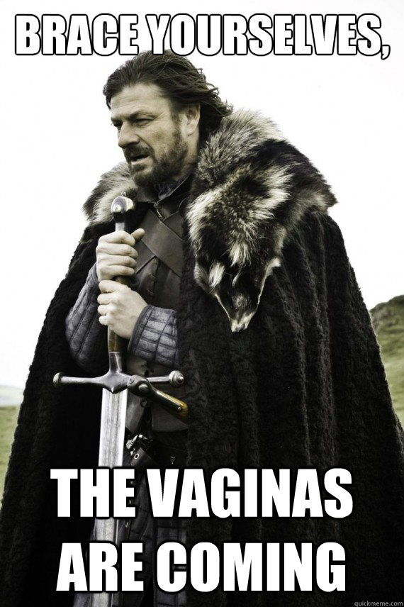 brace yourselves the vaginas are coming - Brace yourself