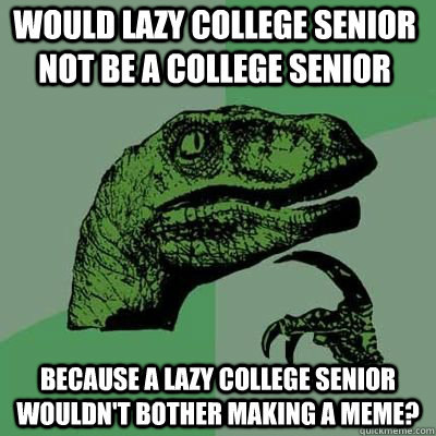 would lazy college senior not be a college senior because a  - Philosoraptor