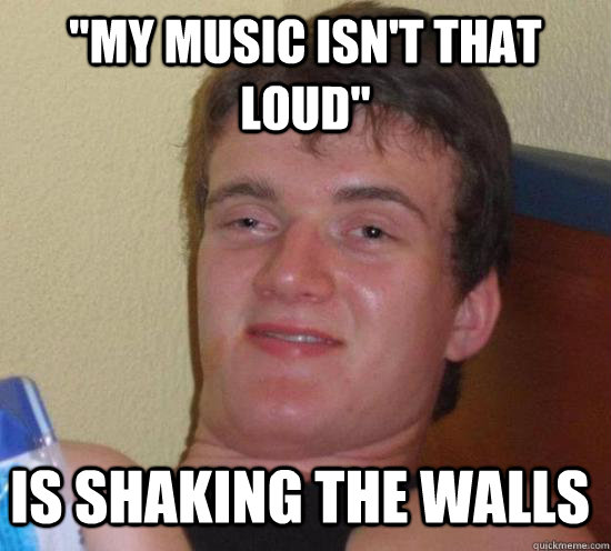 my music isnt that loud is shaking the walls - 10 Guy