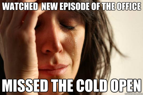 watched new episode of the office missed the cold open - First World Problems