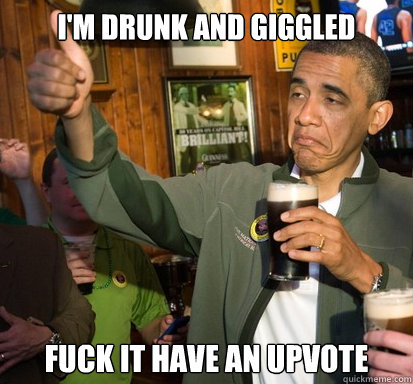 im drunk and giggled fuck it have an upvote - Upvote Obama