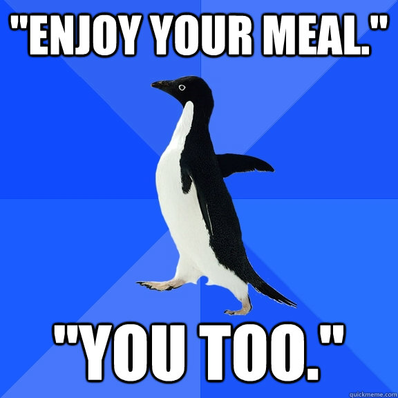 enjoy your meal you too - Socially Awkward Penguin