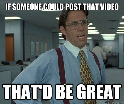 if someone could post that video thatd be great - Lumbergh