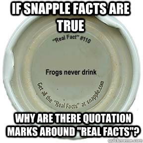 if snapple facts are true why are there quotation marks arou - Blew my mind