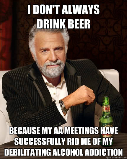 i dont always drink beer because my aa meetings have succes - The Most Interesting Man In The World