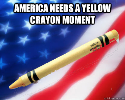 america needs a yellow crayon moment - Yellow Crayon Moment