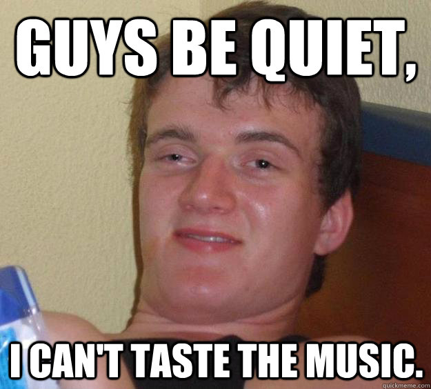 guys be quiet i cant taste the music  - 10 Guy