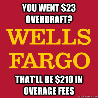 you went 23 overdraft thatll be 210 in overage fees - Scumbag Fargo