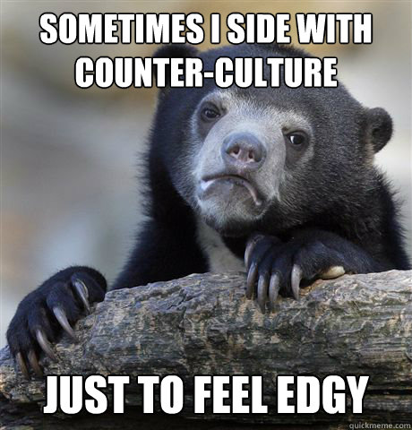 sometimes i side with counterculture just to feel edgy - Confession Bear