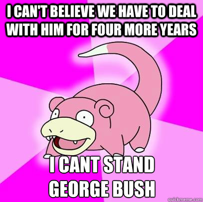 i cant believe we have to deal with him for four more years - Slowpoke