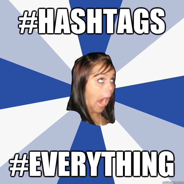 hashtags everything - Annoying Facebook Girl