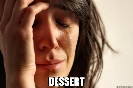 dessert - First World Problems