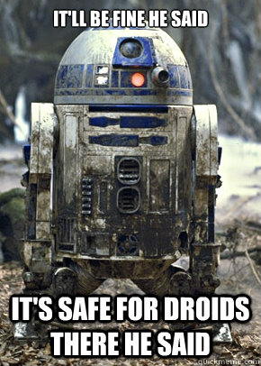 itll be fine he said its safe for droids there he said - 