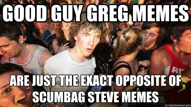 good guy greg memes are just the exact opposite of scumbag s - sudden clarity Clarence