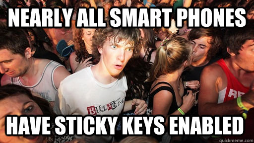 nearly all smart phones have sticky keys enabled - Sudden Clarity Clarence