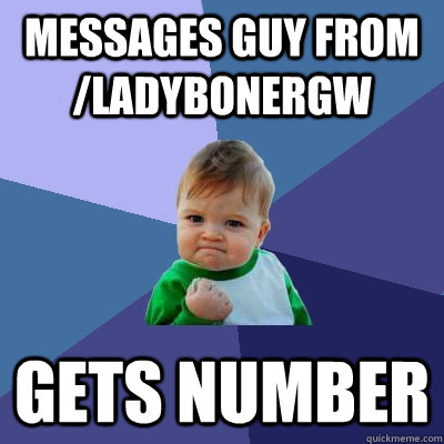 messages guy from ladybonergw gets number  - Success Kid