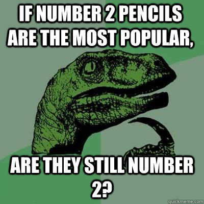 if number 2 pencils are the most popular are they still num - Philosoraptor