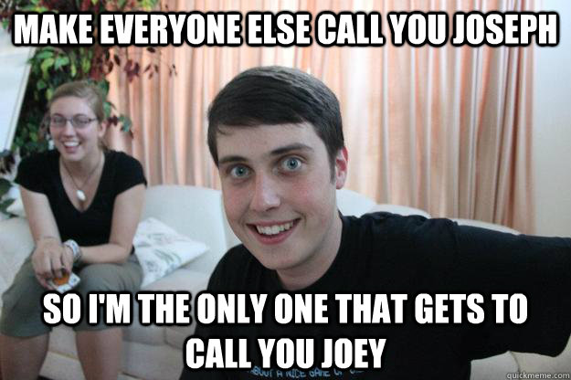 make everyone else call you joseph so im the only one that  - Overly Attached Boyfriend