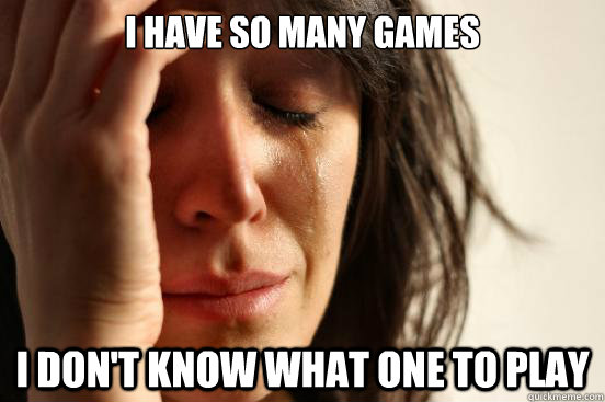 i have so many games i dont know what one to play - First World Problems