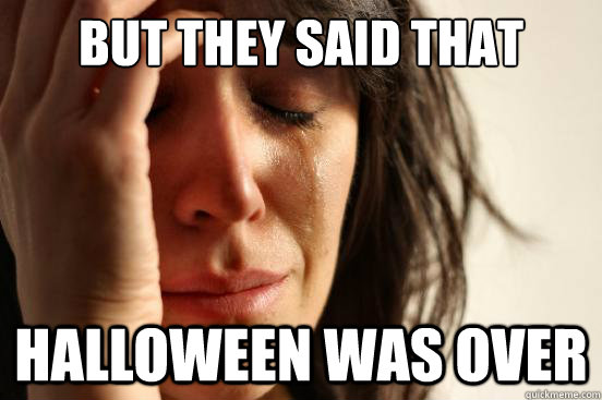 but they said that halloween was over - First World Problems