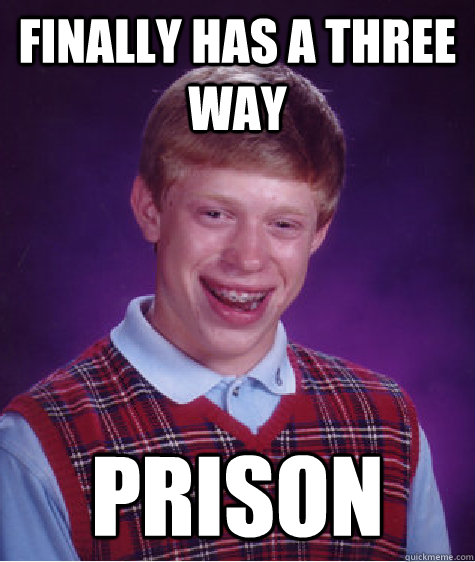 finally has a three way prison - Bad Luck Brian