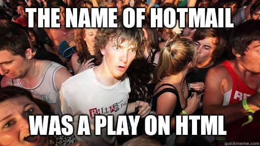The name of Hotmail Was a play on HTML  - Sudden Clarity Clarence