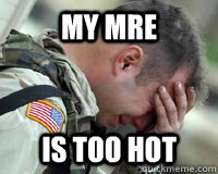 my mre is too hot - First world problems in a Third world Country