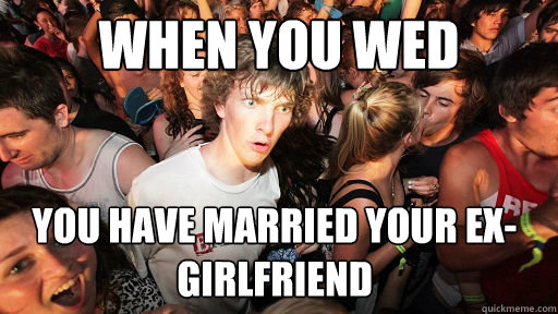 when you wed you have married your exgirlfriend  - Sudden Clarity Clarence