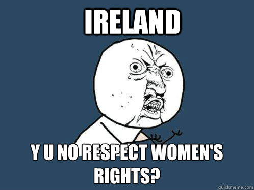 ireland y u no respect womens rights - Y U No