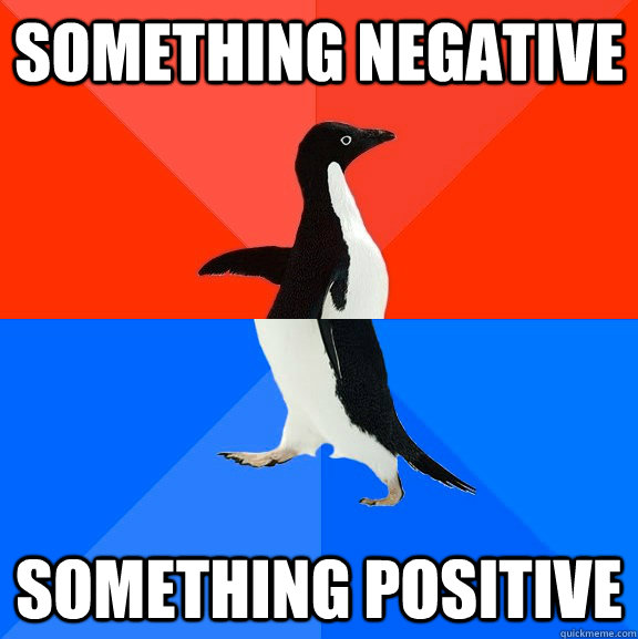 something negative something positive - Socially Awesome Awkward Penguin