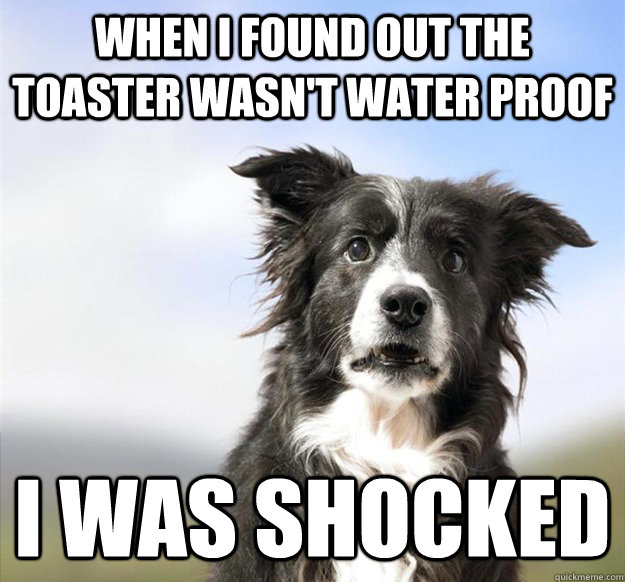 when i found out the toaster wasnt water proof i was shocke - 
