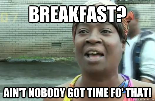 breakfast aint nobody got time fo that - Sweet Brown