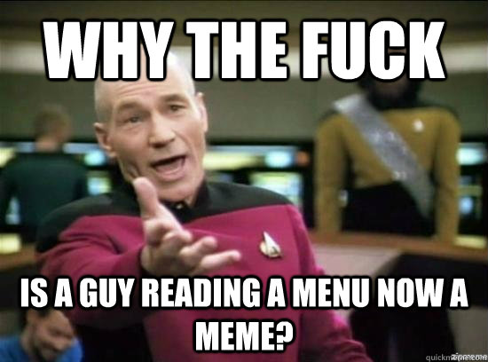 why the fuck is a guy reading a menu now a meme - Annoyed Picard HD