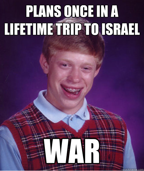 plans once in a lifetime trip to israel war - BAD LUCK BRIAN