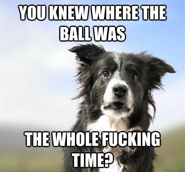 you knew where the ball was the whole fucking time -