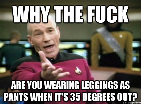 why the fuck are you wearing leggings as pants when its 35  - Annoyed Picard HD
