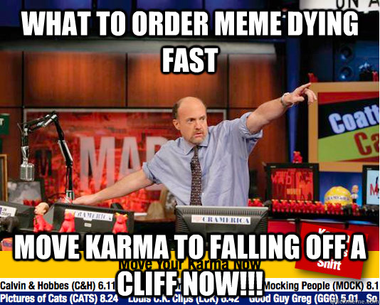 what to order meme dying fast move karma to falling off a cl - move your karma now