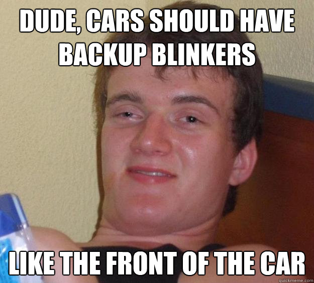dude cars should have backup blinkers like the front of the - 10 Guy
