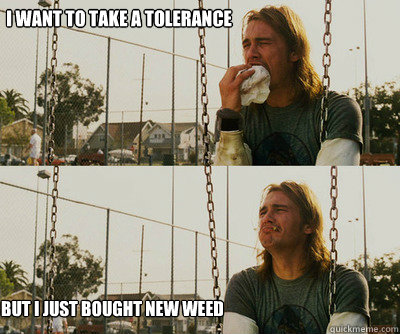 i want to take a tolerance break but i just bought new weed - First World Stoner Problems