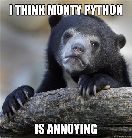 i think monty python is annoying - Confession Bear